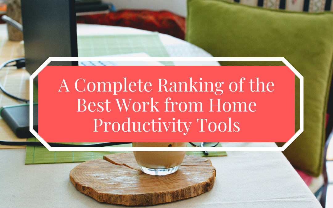 A Complete Ranking of the Best Work from Home Productivity Tools